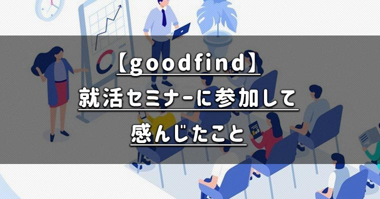 【goodfind】グッドファインドの就活セミナーに参加して感じた体験談を公開!実際に使ってわかった良かった点とは
