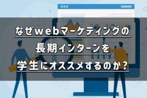 なぜwebマーケティングの長期インターンを学生にオススメするのか?具体的な仕事内容まとめ
