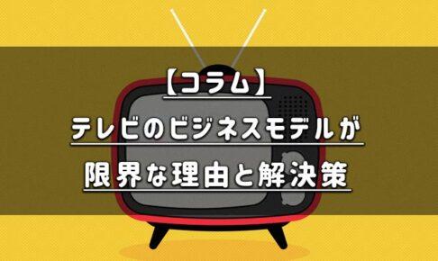 【コラム】テレビのビジネスモデルが限界な理由と考えうる解決策について