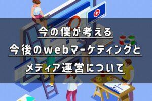 【コラム】今の僕が考える今後のwebマーケティングとメディア運営について