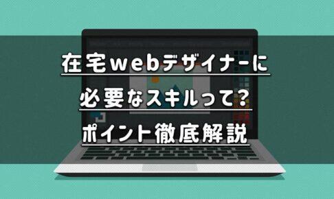 在宅で仕事をしたいwebデザイナーに必要なスキルを徹底解説