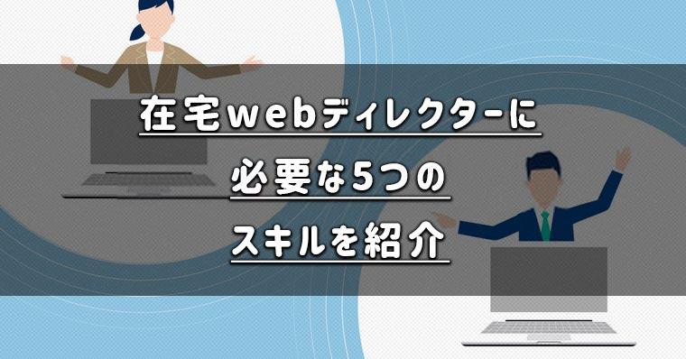 在宅webディレクターに必要な5つのスキルを紹介します