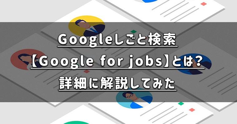 Googleしごと検索【Google for jobs】とは何なの?掲載方法や内容を詳細に解説してみた